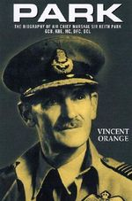 Park : The Biography of Air Chief Marshall Sir Keith Park, GCB, KBE, MC, DFC, DCL - Vincent Orange
