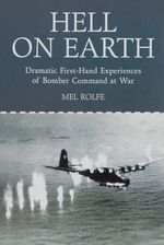 Hell on Earth : Dramatic First-Hand Experiences of Bomber Command at War :  Dramatic First-Hand Experiences of Bomber Command at War - Mel Rolfe
