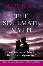 The Soulmate Myth : A Dream Come True or Your Worst Nightmare? - Judy H. Hall