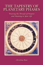 The Tapestry of Planetary Phases : Weaving the Threads of Meaning and Purpose in Your Life - Christina Rose