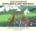 Discovering Scotland's Lost Railways : A Wee Trip Down Memory Lane - Julian Holland