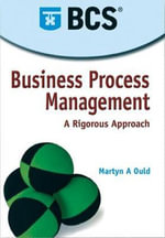 Business Process Management : A Rigorous Approach - Martyn A. Ould