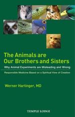 The Animals are Our Brothers and Sisters : Why Animal Experiments are Misleading and Wrong, Responsible Medicine Based on a Spiritual View of Creation - Werner Hartinger