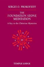 The Foundation Stone Meditation : A Key to the Christian Mysteries - Sergei O. Prokofieff