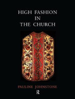High Fashion in the Church : The Place of Church Vestments in the History of Art from the Ninth to the Nineteenth Century - Pauline Johnstone
