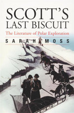 Scott's Last Biscuit : The Literature of Polar Exploration - Sarah Moss