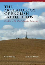 The Archaeology of English Battlefields : Conflict in the Pre-Industrial Landscape - Glenn Foard