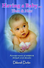Having a Baby : Then and Now - Personal Stories of Childbirth Through the Past Seven Decades - Deborah Durbin