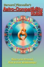 Bernard Fitzwalters Astro-compatibility Guide : Master Your Personal, Work and Love Relationships! - Bernard Fitzwalter