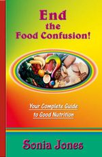 End the Food Confusion : Your Complete Guide to Good Nutrition - Sonia Jones