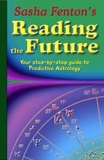 Sasha Fenton's Reading the Future : Your Step-by-Step Guide to Predictive Astrology - Sasha Fenton