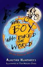 The Boy Who Biked the World : On the Road to Africa - Alastair Humphreys