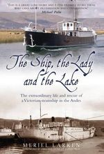 The Ship, The Lady and the Lake : The Extraordinary Life of a Victorian Steamship in the Andes - Meriel Larken