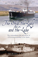 The Ship, the Lady and the Lake : The Extraordinary Life and Times of a Victorian Steamship in the Andes - Meriel Larken