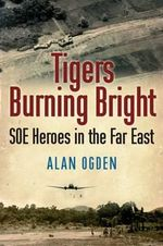 Tigers Burning Bright : SOE Heroes in the Far East - Alan Ogden
