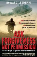 Ask Forgiveness Not Permission : The True Story a Discreet Operation in Pakistan's 'badlands' - Howard Leedham