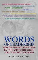 Words of Leadership : Inspirational Speeches by the Wise, the Good and the Not So Good - Anthony Weldon