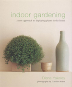 Indoor Gardening : A New Approach to Displaying Plants in the Home - Diana Yakeley