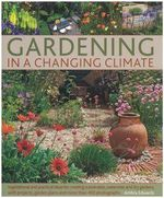 Gardening in a Changing Climate : Inspiration and Practical Ideas for Creating Sustainable, Waterwise and Dry Gardens, with Projects, Planting Plans and More Than 400 Photographs - Ambra Edwards