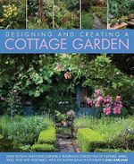 Create a Cottage Garden : How to Cultivate a Garden Full of Flowers, Herbs, Trees, Fruit, Vegetables and Livestock, with 500 Inspirational Photographs - Gail Harland
