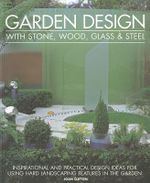 Garden Design with Stone, Wood, Glass & Steel : Inspirational and Practical Design Ideas for Using Hard Landscaping Features in the Garden - Joan Clifton
