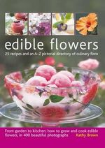 Edible Flowers : From Garden to Plate: 25 Recipes and an A-Z Pictorial Directory of Culinary Flora - Kathy Brown