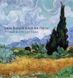 Van Gogh and Britain: Pioneer Collectors : Pioneer Collectors - Martin Bailey