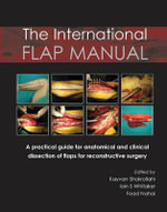 International Flap Manual : A Practical Guide for Anatomical & Clinical Dissection of Flaps for Reconstructive Surgery - Kayvan Shokrollahi