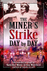 The Miners Strike Day by Day : The Illustrated 1984/85 Diary of Yorkshire Miner Arthur Wakefield - Arthur Wakefield