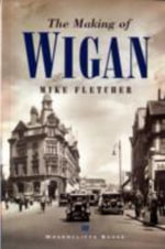 The Making of Wigan : Photographing the River from the Mountains to the ... - Mike Fletcher