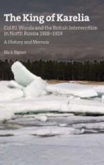 The King of Karelia : Col. P.J. Woods and the British Intervention in North Russia, 1918-1922. A History and Memoir - Nicholas Baron