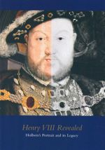 Henry VIII Revealed : Holbein's Portrait and it's legacy - Xanthe Brooke