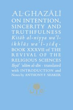 Al-Ghazali on Intention, Sincerity & Truthfulness : The Revival of the Religious Sciences Book XXXVII - Abu Hamid Muhammad Ghazali