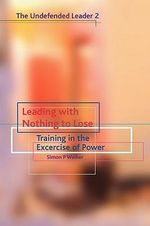 Leading with Nothing to Lose : Training in the Exercise of Power - Simon P. Walker