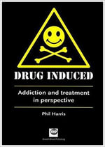 Drug Induced : Addiction and Treatment in Perspective - Phil Harris