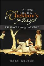 A New Poetics of Chekhov's Major Plays : Presence Through Absence - Harai Golomb