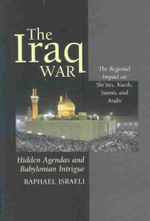 The Iraq War : Hidden Agendas & Babylonian Intrigue - The Regional Impact on Shi'ites, Kurds, Sunnis & Arabs - Raphael Israeli