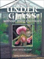 Growing Under Glass : Without Using Chemicals - Sue Stickland