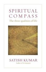 Spiritual Compass : The Three Qualities of Life - Satish Kumar