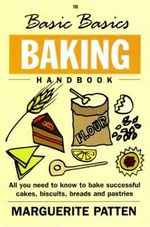 The Basic Basics Baking Handbook : All You Need to Know to Bake Successful Cakes, Biscuits, Breads and Pastries - Marguerite Patten