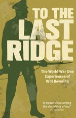 To the Last Ridge : The World War I Experiences of W.H.Downing - W.H. Downing