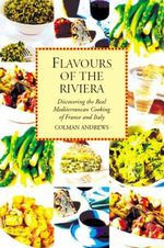 Flavours of the Riviera : Discovering the Real Mediterranean Cooking of France and Italy - Colman Andrews