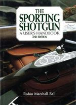 The Sporting Shotgun : A User's Handbook - Robin Marshall-Ball