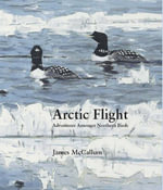 Arctic Flight : Adventures Amongst Northern Birds - James McCallum