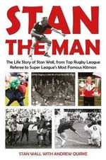 Stan The Man : The Life Story of Stan Wall, from Top Rugby League Referee to Super League's Most Famous Kitman - Stan Wall