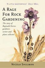 A Rage for Rock Gardening : The Story of Reginald Farrer, Gardener, Writer, and Plant Collector - Nicola Shulman