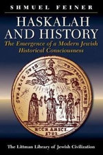 Haskalah and History : The Emergence of a Modern Jewish Historical Consciousness - Shmuel Feiner