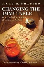 Changing the Immutable : How Orthodox Judaism Rewrites Its History - Marc B. Shapiro