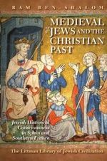 Medieval Jews and the Christian Past : Jewish Historical Consciousness in Spain and Southern France - Ram Ben-Shalom