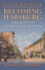 Becoming Habsburg : the Jews of Habsburg Bukovina, 1774-1918 - David Rechter